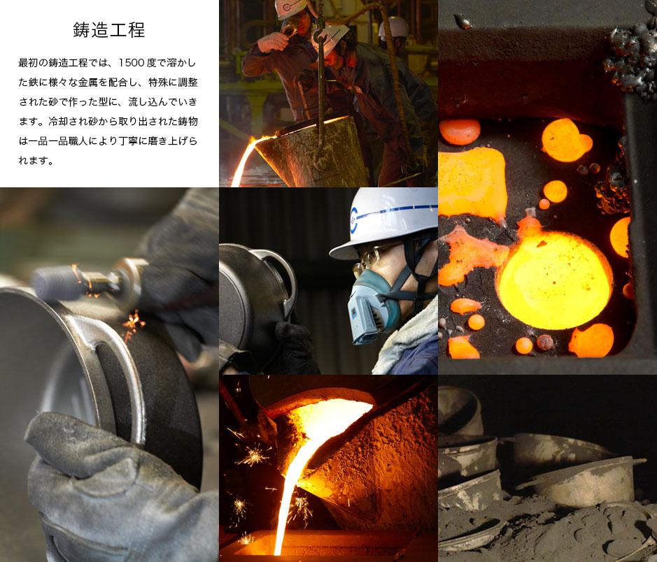 鋳造工程_最初の鋳造工程では、1500度で溶かした鉄に様々な金属を配合し、特殊に調整された砂で作った型に、流し込んでいきます。冷却され砂から取り出された鋳物は一品一品職人により丁寧に磨き上げられます。